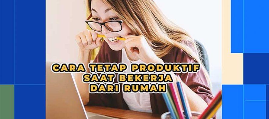 Cara Tetap Produktif Saat bekerja dari Rumah